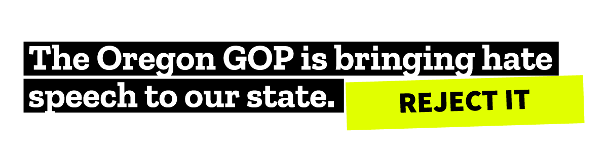 The Oregon GOP is bringing hate speech to our state. REJECT IT!